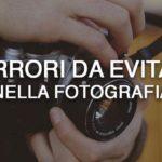 6 errori da evitare nella fotografia